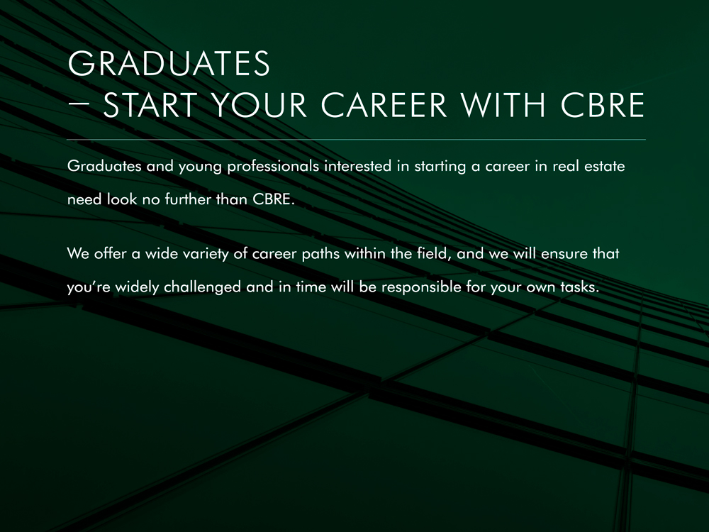 At CBRE we are always looking for new talent to join our diverse, high-calibre teams. We want talent with all levels of knowledge and experience, who think creatively and collaborate successfully with teams and clients. Whether you're a recent graduate or an experienced professional, we can provide limitless opportunities for your career development as well as joining a forward thinking and dynamic business. So whatever your passion in real estate, CBRE is the place for you!