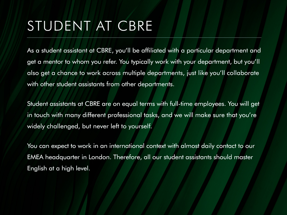 As a student assistant at CBRE, you will be affiliated with a particular department and get a mentor to whom you refer. You typically work with your department, but you can also expect work across multiple departments, as well as tasks that needs to be solved in collaboration with other student assistants in other departments.  Student assistants at CBRE are on equal terms as full-time employees. You will get in touch with many different professional tasks, and we will make sure that you are widely challenged, but never left to yourself.  You can expect to work in an international context with almost daily contact to the EMEA headquarters in London. Therefore, all our student assistants should master English at a high level.